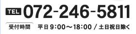 TEL 072-246-5811 受付時間:平日9:00~18:00/土日祝日除く